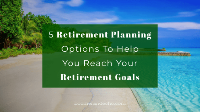 5 Retirement Planning Options To Help You Reach Your Retirement Goals