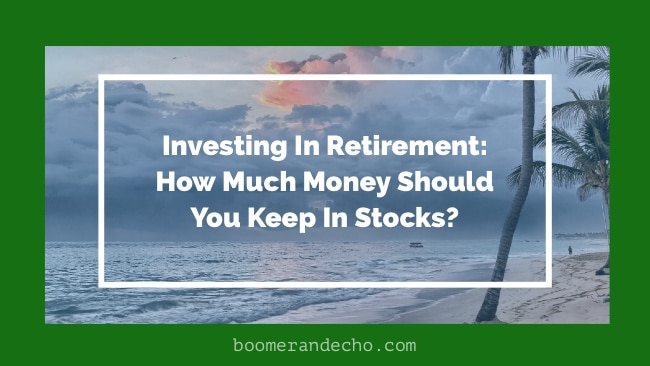 Investing In Retirement: How Much Money Should You Keep In Stocks?