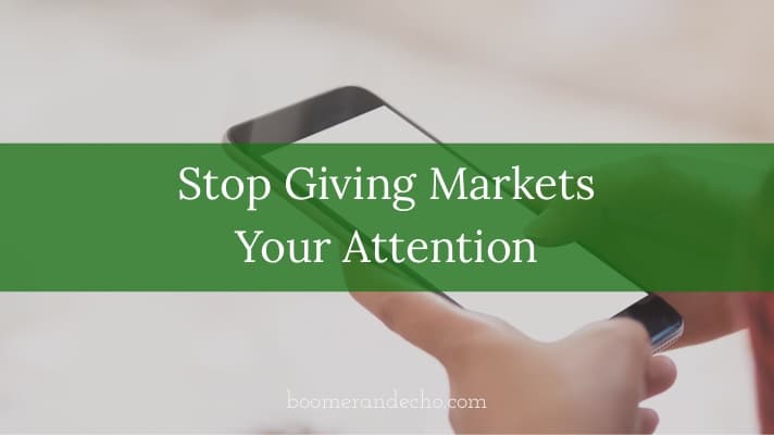 Stop Giving Markets Your Attention