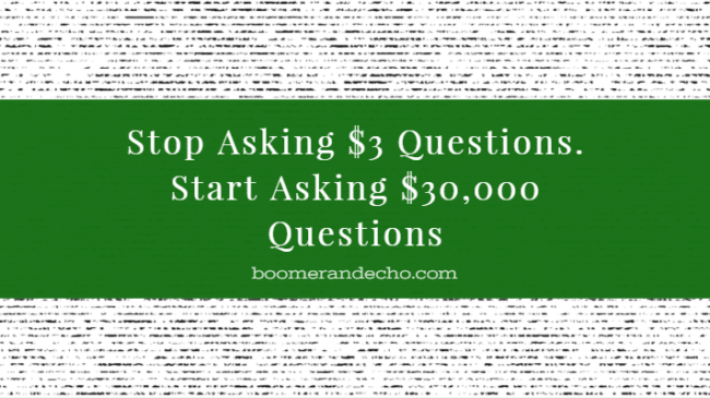 Stop Asking $3 Questions. Start Asking $30,000 Questions