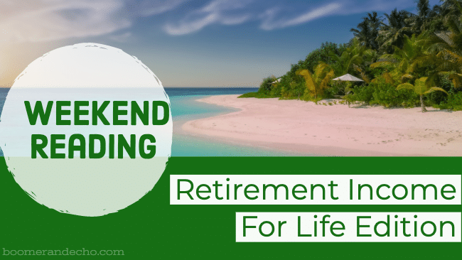 Weekend Reading: Retirement Income For Life Edition