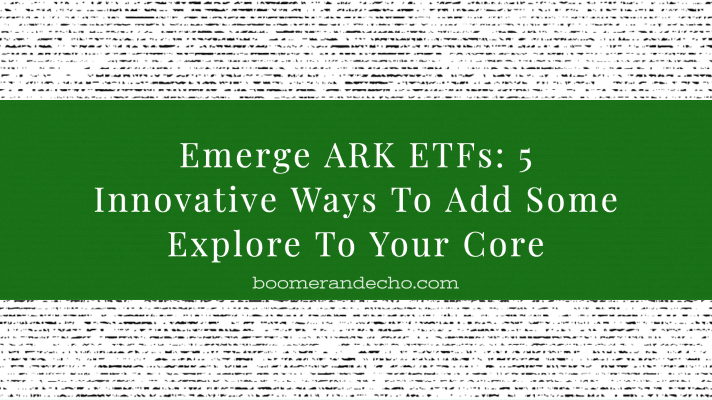 Emerge ARK ETFs: 5 Innovative Ways To Add Some Explore To Your Core