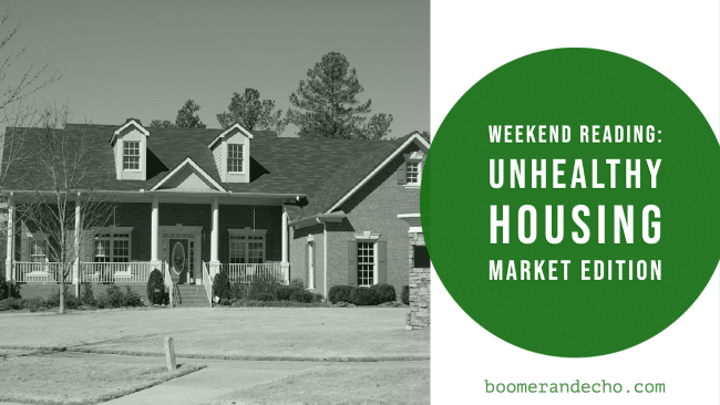 Weekend Reading: Unhealthy Housing Market Edition